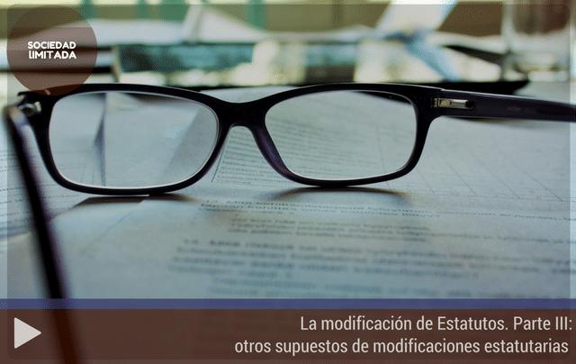 La modificación de los Estatutos Sociales. Parte III: otros supuestos de modificaciones estatutarias